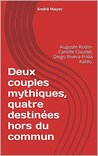 Deux couples mythiques, quatre destinées hors du commun: Auguste Rodin- Camille Claudel, Diego Rivera-Frida Kahlo.