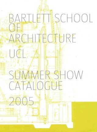 Bartlett School of Architecture, UCL Summer Show Catalogue 2005