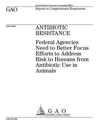 Antibiotic Resistance: Federal Agencies Need to Better Focus Efforts to Address Risk to Humans from Antibiotic Use in Animals