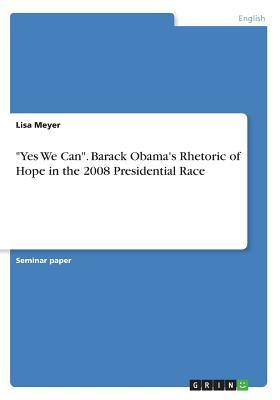 """""""Yes We Can"""". Barack Obama's Rhetoric of Hope in the 2008 Presidential Race"""