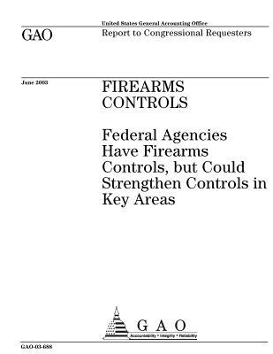Firearms Controls: Federal Agencies Have Firearms Controls, But Could Strengthen Controls in Key Areas