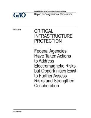 Critical Infrastructure Protection: Federal Agencies Have Taken Actions to Address Electromagnetic Risks, But Opportunities Exist to Further Assess Risks and Strengthen Collaboration