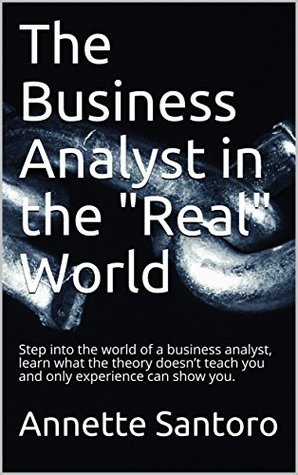 The Business Analyst and Requirements in the Real World: Step into the world of a business analyst and business requirements, learn what the theory doesn't teach you and only experience can show you.