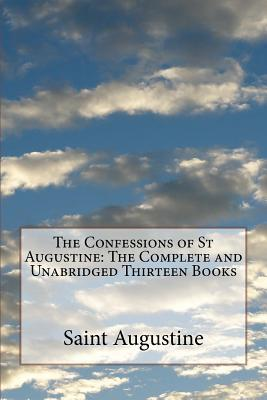 The Confessions of St Augustine: The Complete and Unabridged Thirteen Books