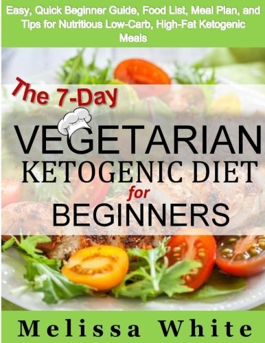The 7-Day Vegetarian Ketogenic Diet for Beginners: Easy, Quick Beginner Guide, Food List, Meal Plan, and Tips for Nutritious Low-Carb, High-Fat Ketogenic Meals