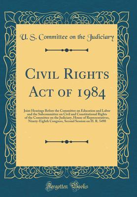 Civil Rights Act of 1984: Joint Hearings Before the Committee on Education and Labor and the Subcommittee on Civil and Constitutional Rights of the Committee on the Judiciary, House of Representatives, Ninety-Eighth Congress, Second Session on H. R. 5490