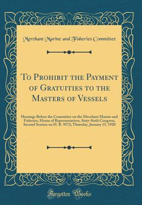 To Prohibit the Payment of Gratuities to the Masters of Vessels: Hearings Before the Committee on the Merchant Marine and Fisheries, House of Representatives, Sixty-Sixth Congress, Second Session on H. R. 9572; Thursday, January 15, 1920
