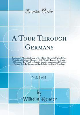 A Tour Through Germany, Vol. 2 of 2: Particularly Along the Banks of the Rhine, Mayne, &c., and That Part of the Palatinate, Rhingaw, &c., Usually Termed the Garden of Germany; To Which Is Added a Concise Vocabulary of Familiar Phrases, &c. in German and