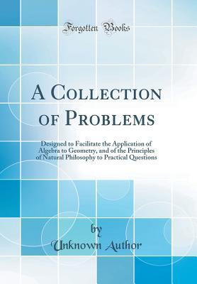 A Collection of Problems: Designed to Facilitate the Application of Algebra to Geometry, and of the Principles of Natural Philosophy to Practical Questions