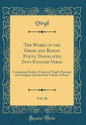 The Works of the Greek and Roman Poets, Translated Into English Verse, Vol. 10: Containing Dryden's Version of Virgil's Pastorals and Georgics; And the First Volume of �neis