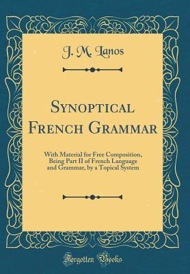 Synoptical French Grammar: With Material for Free Composition, Being Part II of French Language and Grammar, by a Topical System