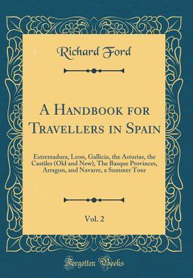 A Handbook for Travellers in Spain, Vol. 2: Estremadura, Leon, Gallicia, the Asturias, the Castiles (Old and New), the Basque Provinces, Arragon, and Navarre, a Summer Tour