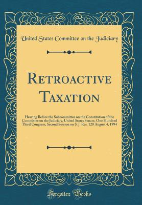 Retroactive Taxation: Hearing Before the Subcommittee on the Constitution of the Committee on the Judiciary, United States Senate, One Hundred Third Congress, Second Session on S. J. Res. 120 August 4, 1994