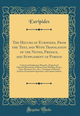 The Hecuba of Euripides, from the Text, and with Translation of the Notes, Preface, and Supplement of Porson: Critical and Explanatory Remarks, Original and Selected; Illustrations of Idioms from Matthi�, Dawes, Viger, Hermann, Etc., Etc.; A Synopsis of