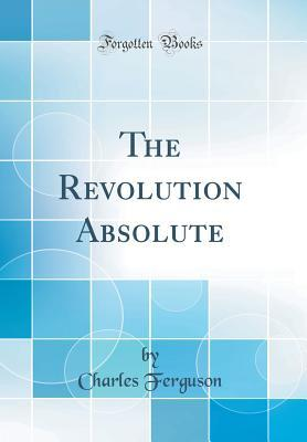 The Revolution Absolute (Classic Reprint)