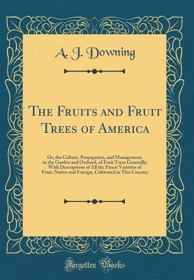 The Fruits and Fruit Trees of America: Or, the Culture, Propagation, and Management, in the Garden and Orchard, of Fruit Trees Generally; With Descriptions of All the Finest Varieties of Fruit, Native and Foreign, Cultivated in This Country