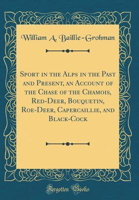 Sport in the Alps in the Past and Present, an Account of the Chase of the Chamois, Red-Deer, Bouquetin, Roe-Deer, Capercaillie, and Black-Cock