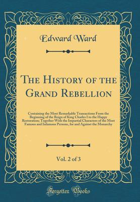 The History of the Grand Rebellion, Vol. 2 of 3: Containing the Most Remarkable Transactions from the Beginning of the Reign of King Charles I to the Happy Restoration; Together with the Impartial Characters of the Most Famous and Infamous Persons, for an