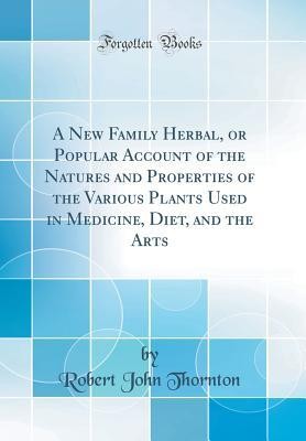 a-new-family-herbal-or-popular-account-of-the-natures-and-properties-of-the-various-plants-used-in-medicine-diet-and-the-arts-classic-reprint