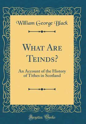 What Are Teinds?: An Account of the History of Tithes in Scotland (Classic Reprint)