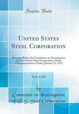 United States Steel Corporation, Vol. 4 of 8: Hearings Before the Committee on Investigation of United States Steel Corporation, House of Representatives; Friday, January 12, 1912