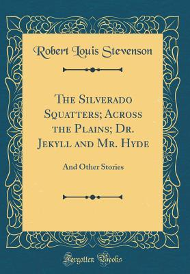 The Silverado Squatters; Across the Plains; Dr. Jekyll and Mr. Hyde: And Other Stories