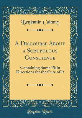 A Discourse about a Scrupulous Conscience: Containing Some Plain Directions for the Cure of It