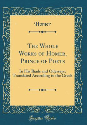 The Whole Works of Homer, Prince of Poets: In His Iliads and Odysseys; Translated According to the Greek