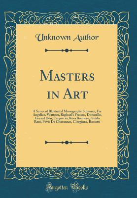 Masters in Art: A Series of Illustrated Monographs; Romney, Fra Angelico, Watteau, Raphael's Frescos, Donatello, Gerard Dou, Carpaccio, Rosa Bonheur, Guido Reni, Puvis de Chavannes, Giorgione, Rossetti
