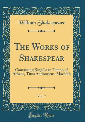 King Lear, Timon of Athens, Titus Andronicus, Macbeth (The Works of Shakespear, Vol. 7)