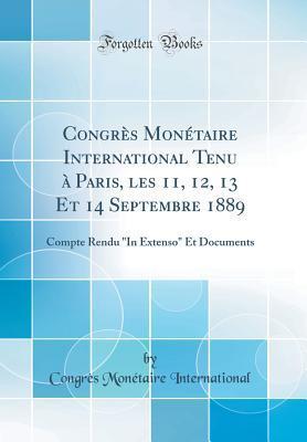 Congres Monetaire International Tenu a Paris, Les 11, 12, 13 Et 14 Septembre 1889: Compte Rendu in Extenso Et Documents