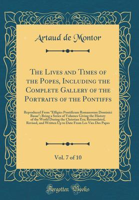 The Lives and Times of the Popes, Including the Complete Gallery of the Portraits of the Pontiffs, Vol. 7 of 10: Reproduced from Effigies Pontificum Romanorum Dominici Basae; Being a Series of Volumes Giving the History of the World During the Christian