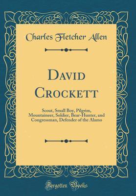 David Crockett: Scout, Small Boy, Pilgrim, Mountaineer, Soldier, Bear-Hunter, and Congressman, Defender of the Alamo (Classic Reprint)
