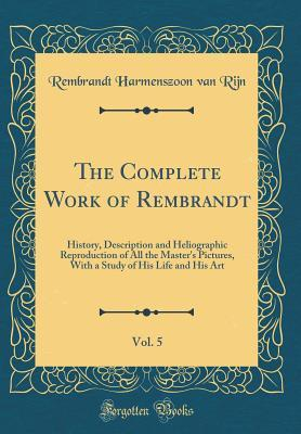 The Complete Work of Rembrandt, Vol. 5: History, Description and Heliographic Reproduction of All the Master's Pictures, with a Study of His Life and His Art