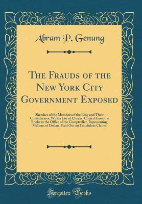 The Frauds of the New York City Government Exposed: Sketches of the Members of the Ring and Their Confederates; With a List of Checks, Copied from the Books in the Office of the Comptroller, Representing Millions of Dollars, Paid Out on Fraudulent Claims