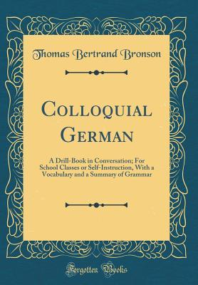 Colloquial German: A Drill-Book in Conversation; For School Classes or Self-Instruction, with a Vocabulary and a Summary of Grammar