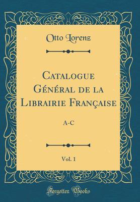 Catalogue General de la Librairie Francaise, Vol. 1: A-C