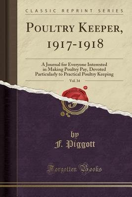 Poultry Keeper, 1917-1918, Vol. 34: A Journal for Everyone Interested in Making Poultry Pay, Devoted Particularly to Practical Poultry Keeping