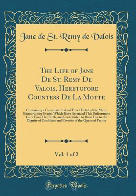 The Life of Jane de St. Remy de Valois, Heretofore Countess de la Motte, Vol. 1 of 2: Containing a Circumstantial and Exact Detail of the Many Extraordinary Events Which Have Attended This Unfortunate Lady from Her Birth, and Contributed to Raise Her to T
