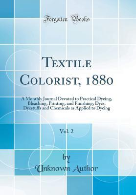 Textile Colorist, 1880, Vol. 2: A Monthly Journal Devoted to Practical Dyeing, Bleaching, Printing, and Finishing; Dyes, Dyestuffs and Chemicals as Applied to Dyeing