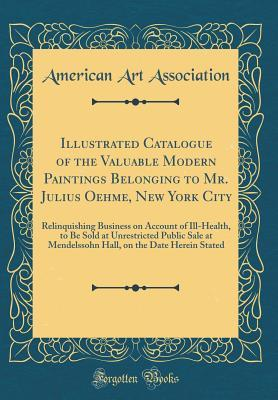 Illustrated Catalogue of the Valuable Modern Paintings Belonging to Mr. Julius Oehme, New York City: Relinquishing Business on Account of Ill-Health, to Be Sold at Unrestricted Public Sale at Mendelssohn Hall, on the Date Herein Stated