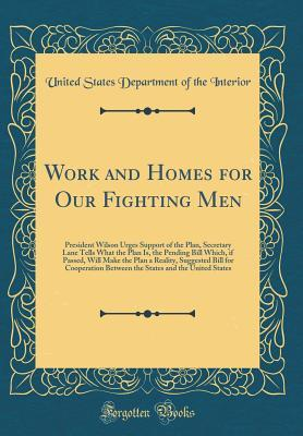 Work and Homes for Our Fighting Men: President Wilson Urges Support of the Plan, Secretary Lane Tells What the Plan Is, the Pending Bill Which, If Passed, Will Make the Plan a Reality, Suggested Bill for Cooperation Between the States and the United State