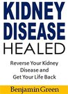 Kidney Disease Healed: Reverse Your Kidney Disease and Get Your Life Back