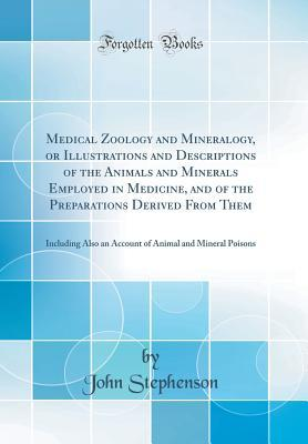 Medical Zoology and Mineralogy, or Illustrations and Descriptions of the Animals and Minerals Employed in Medicine, and of the Preparations Derived from Them: Including Also an Account of Animal and Mineral Poisons (Classic Reprint)