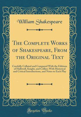 The Complete Works of Shakespeare, from the Original Text: Carefully Collated and Compared with the Editions of Halliwell, Knight, and Collier; With Historical and Critical Introductions, and Notes to Each Play