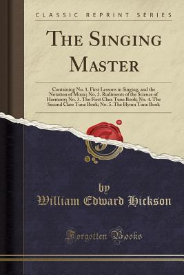 The Singing Master: Containing No. 1. First Lessons in Singing, and the Notation of Music; No. 2. Rudiments of the Science of Harmony; No. 3. the First Class Tune Book; No. 4. the Second Class Tune Book; No. 5. the Hymn Tune Book