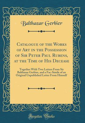 Catalogue of the Works of Art in the Possession of Sir Peter Paul Rubens, at the Time of His Decease: Together with Two Letters from Sir Balthazar Gerbier, and a Fac-Simile of an Original Unpublished Letter from Himself