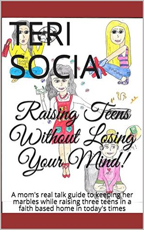 Raising Teens Without Losing Your Mind!: A mom's real talk guide to keeping her marbles while raising three teens in a faith based home in today's times