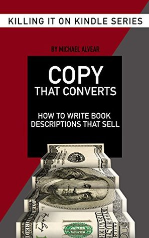 Copy That Converts: How To Write Book Descriptions That Sell: Book #7 In Killing It On Kindle Series