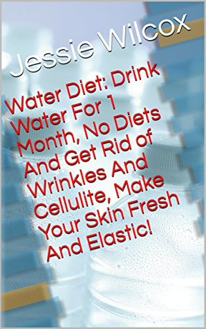 Water Diet: Drink Water For 1 Month, No Diets And Get Rid of Wrinkles And Cellulite, Make Your Skin Fresh And Elastic!